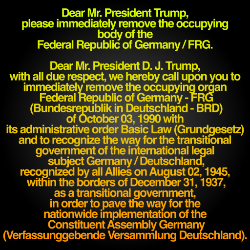 Dear Mr. President D. J. Trump, with all due respect, we hereby call upon you to immediately remove the occupying organ Federal Republic of Germany - FRG (Bundesrepublik in Deutschland - BRD) of October 03, 1990 with its administrative order Basic Law (Grundgesetz) and to recognize the way for the transitional government of the international legal subject Germany / Deutschland, recognized by all Allies on August 02, 1945, within the borders of December 31, 1937, as a transitional government, in order to pave the way for the nationwide implementation of the Constituent Assembly Germany (Verfassunggebende Versammlung Deutschland).
